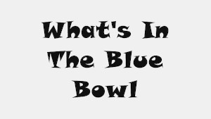 What's In The Blue Bowl